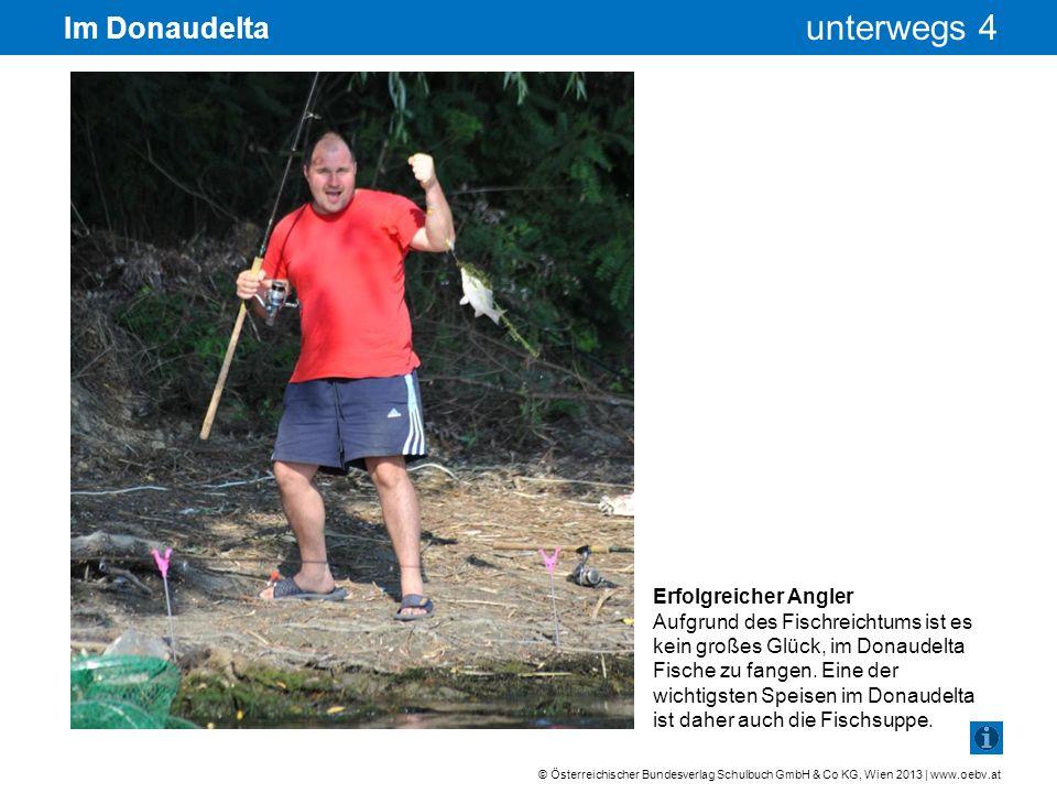 © Österreichischer Bundesverlag Schulbuch GmbH & Co KG, Wien 2013 | www.oebv.at unterwegs 4 Im Donaudelta Erfolgreicher Angler Aufgrund des Fischreich