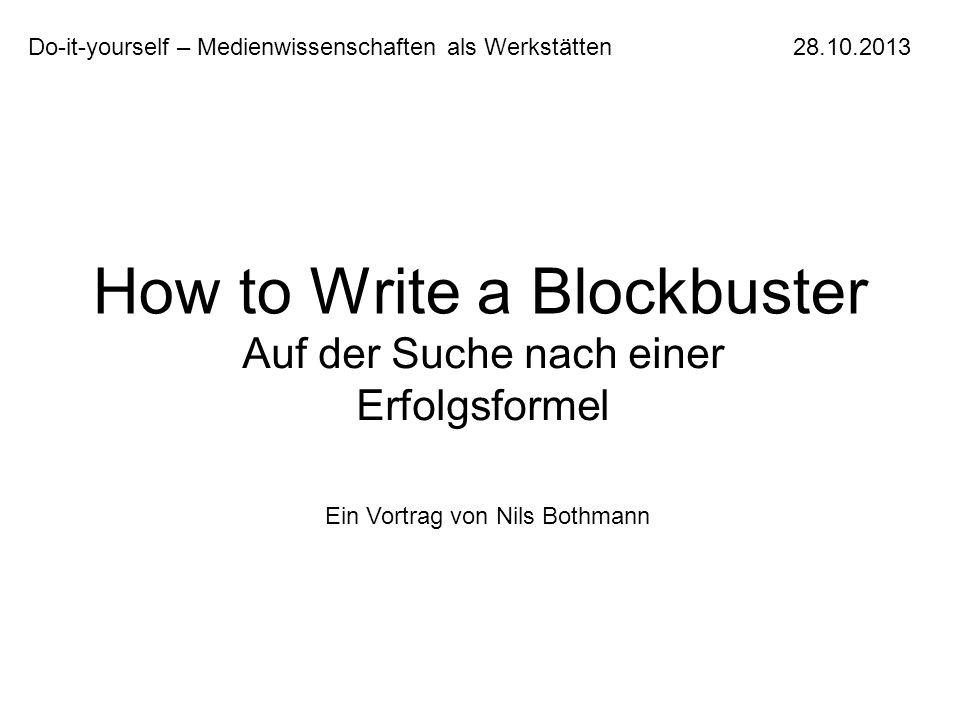 How to Write a Blockbuster Auf der Suche nach einer Erfolgsformel Do-it-yourself – Medienwissenschaften als Werkstätten 28.10.2013 Ein Vortrag von Nil