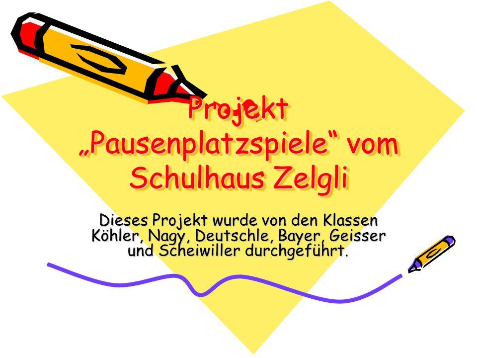 Projekt Pausenplatzspiele vom Schulhaus Zelgli Dieses Projekt wurde von den Klassen Köhler, Nagy, Deutschle, Bayer, Geisser und Scheiwiller durchgeführt.