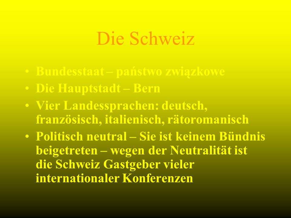 Bundesstaat – państwo związkowe Die Hauptstadt – Bern Vier Landessprachen: deutsch, französisch, italienisch, rätoromanisch Politisch neutral – Sie is
