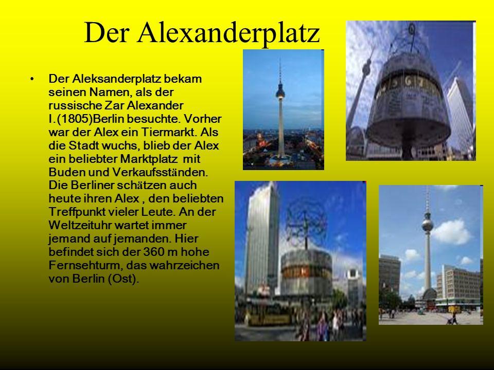 Der Alexanderplatz Der Aleksanderplatz bekam seinen Namen, als der russische Zar Alexander I.(1805)Berlin besuchte. Vorher war der Alex ein Tiermarkt.
