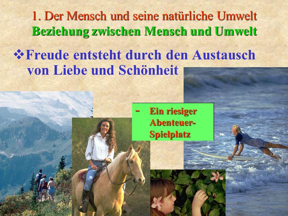 1. Der Mensch und seine natürliche Umwelt Beziehung zwischen Mensch und Umwelt Freude entsteht durch den Austausch von Liebe und Schönheit - Ein riesi