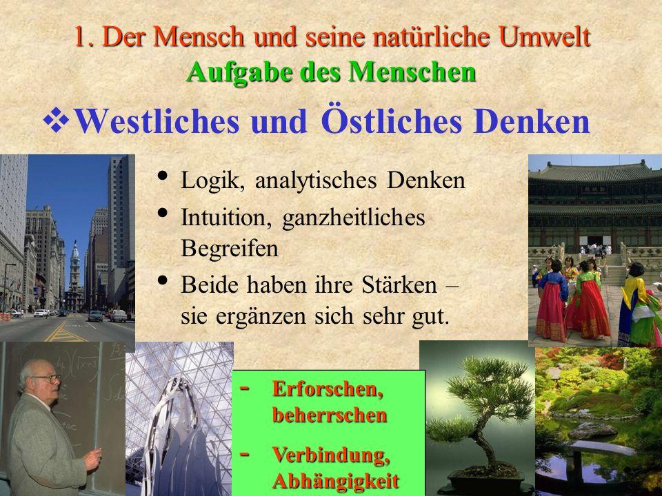 1. Der Mensch und seine natürliche Umwelt Aufgabe des Menschen Westliches und Östliches Denken Logik, analytisches Denken Intuition, ganzheitliches Be