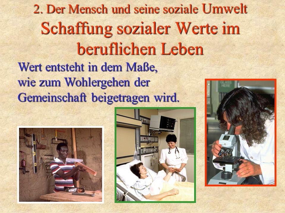 2. Der Mensch und seine soziale Umwelt Schaffung sozialer Werte im beruflichen Leben Wert entsteht in dem Maße, wie zum Wohlergehen der Gemeinschaft b