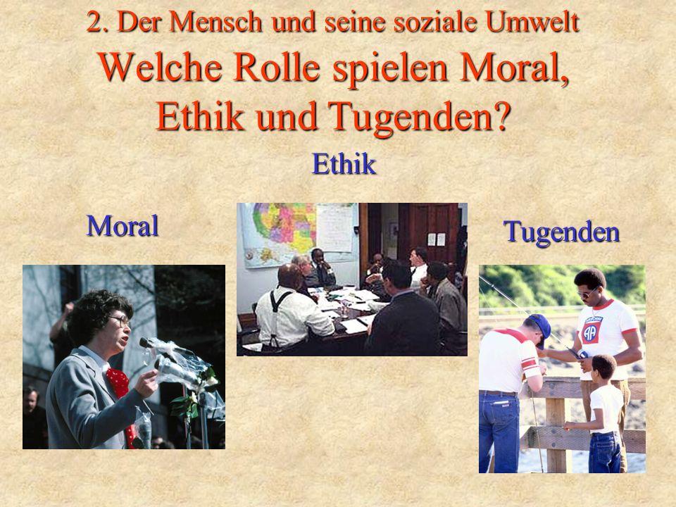 2. Der Mensch und seine soziale Umwelt Welche Rolle spielen Moral, Ethik und Tugenden? Moral Tugenden Ethik