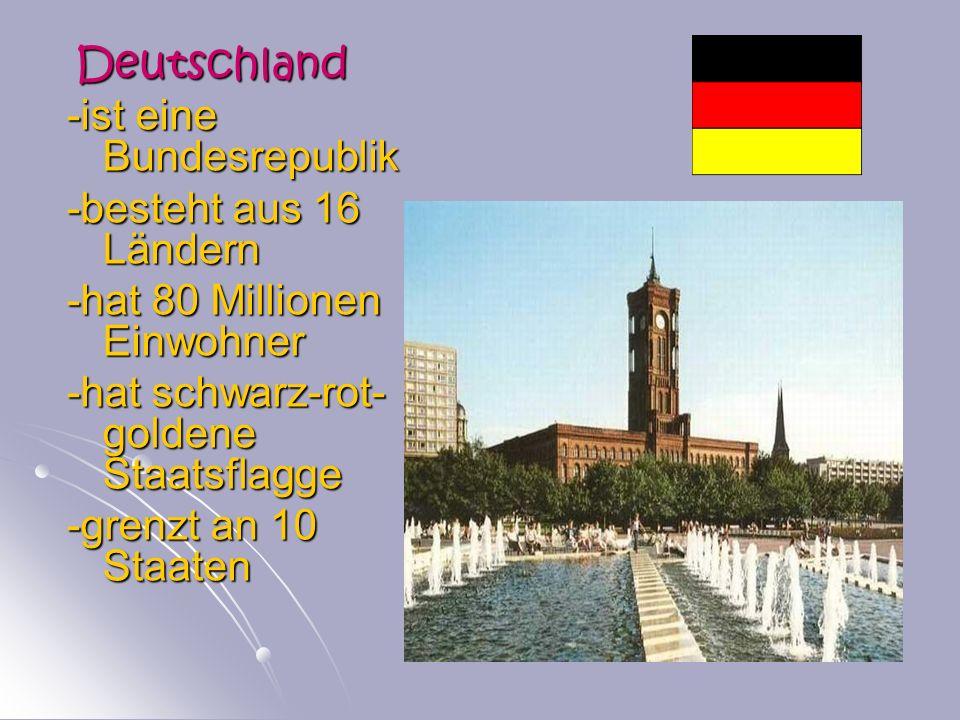 Deutschland Deutschland -ist eine Bundesrepublik -besteht aus 16 Ländern -hat 80 Millionen Einwohner -hat schwarz-rot- goldene Staatsflagge -grenzt an