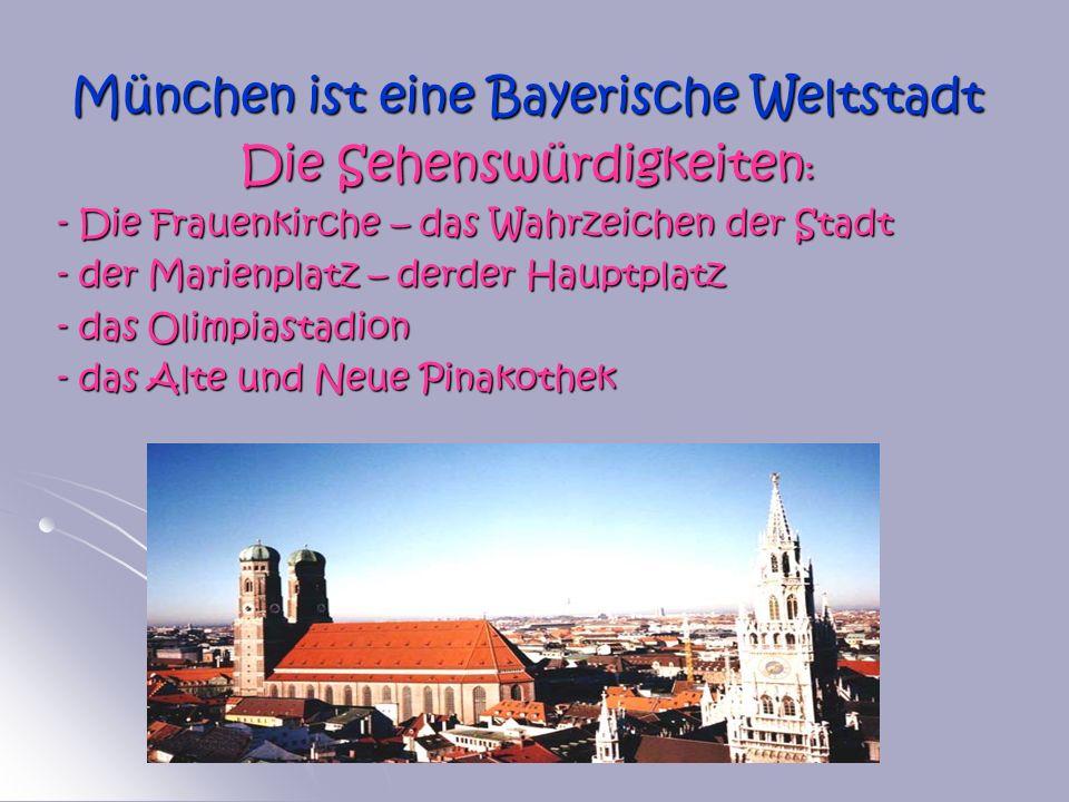 München ist eine Bayerische Weltstadt Die Sehenswürdigkeiten : - Die Frauenkirche – das Wahrzeichen der Stadt - der Marienplatz – derder Hauptplatz -