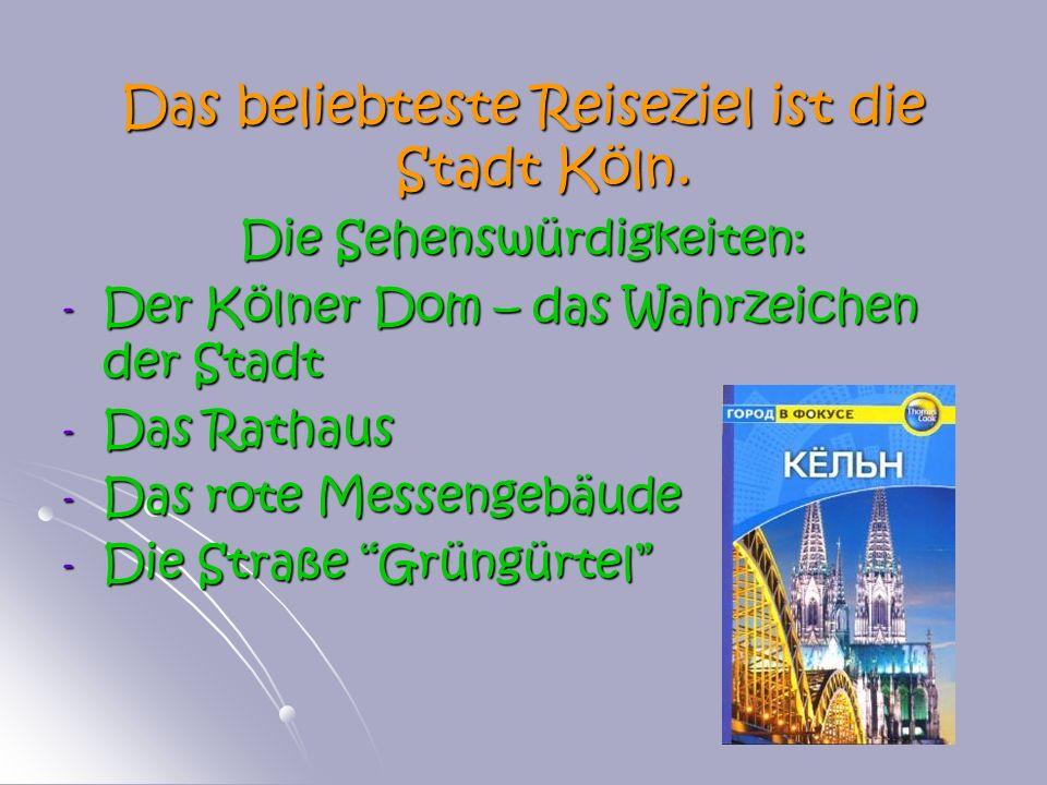 Das beliebteste Reiseziel ist die Stadt Köln. Die Sehenswürdigkeiten: - Der Kölner Dom – das Wahrzeichen der Stadt - Das Rathaus - Das rote Messengebä