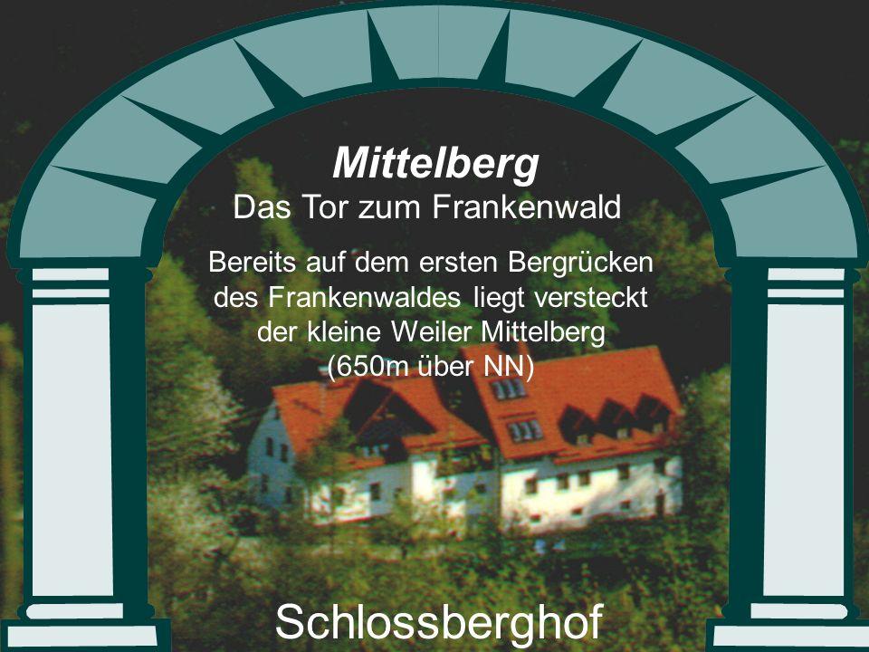 Mittelberg Das Tor zum Frankenwald Bereits auf dem ersten Bergrücken des Frankenwaldes liegt versteckt der kleine Weiler Mittelberg (650m über NN) Schlossberghof