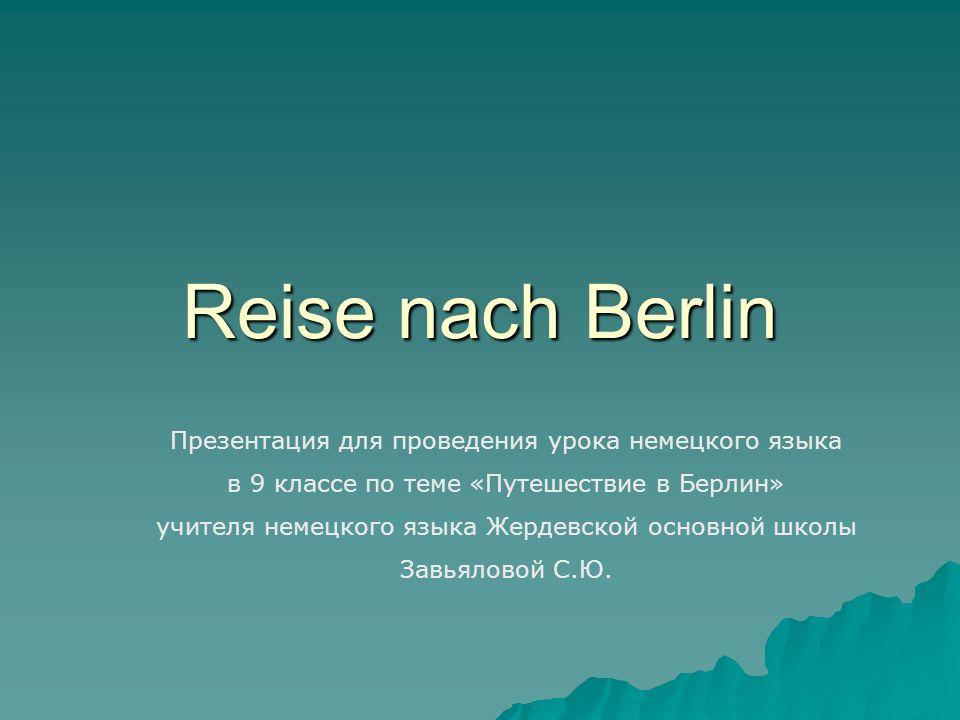 Reise nach Berlin Презентация для проведения урока немецкого языка в 9 классе по теме «Путешествие в Берлин» учителя немецкого языка Жердевской основн