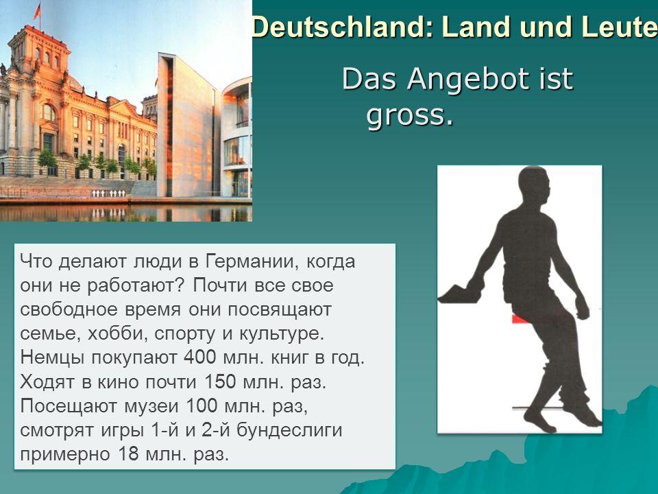 Deutschland: Land und Leute Das Angebot ist gross. Что делают люди в Германии, когда они не работают? Почти все свое свободное время они посвящают сем