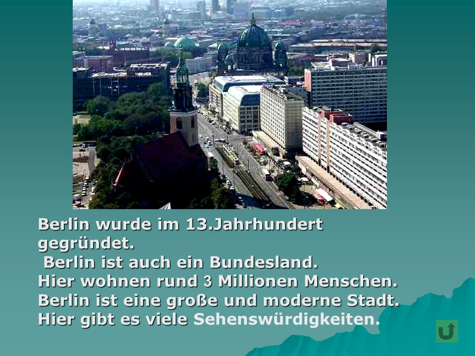 Berlin wurde im 13.Jahrhundert Berlin wurde im 13.Jahrhundert gegründet. gegründet. Berlin ist auch ein Bundesland. Berlin ist auch ein Bundesland. Hi