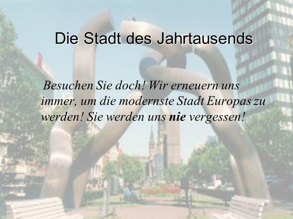 Die Stadt des Jahrtausends Besuchen Sie doch! Wir erneuern uns immer, um die modernste Stadt Europas zu werden! Sie werden uns nie vergessen!