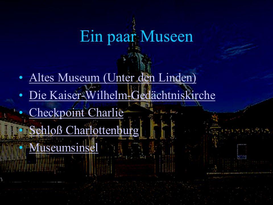 Ein paar Museen Altes Museum (Unter den Linden) Die Kaiser-Wilhelm-Gedächtniskirche Checkpoint Charlie Schloß Charlottenburg Museumsinsel