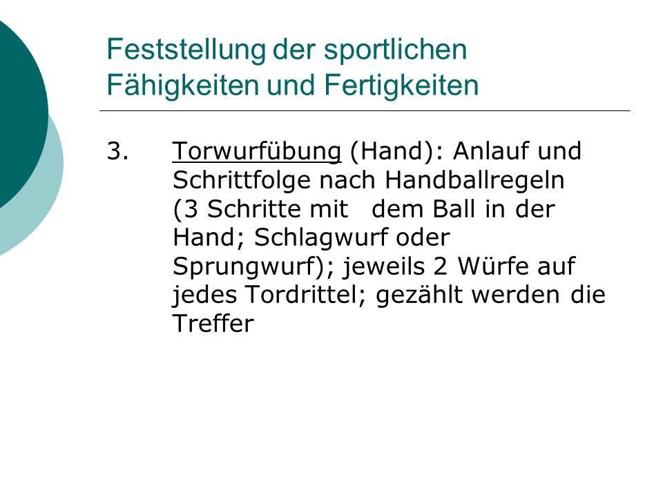 Feststellung der sportlichen Fähigkeiten und Fertigkeiten 3.Torwurfübung (Hand): Anlauf und Schrittfolge nach Handballregeln (3 Schritte mit dem Ball