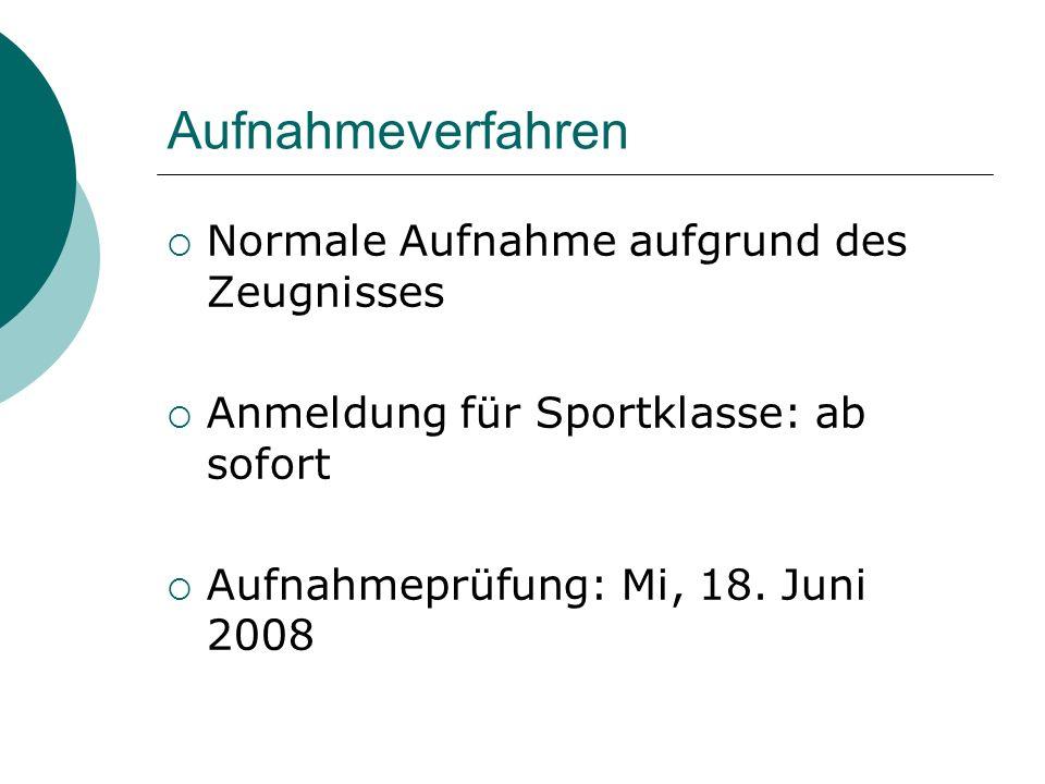 Aufnahmeverfahren Normale Aufnahme aufgrund des Zeugnisses Anmeldung für Sportklasse: ab sofort Aufnahmeprüfung: Mi, 18. Juni 2008