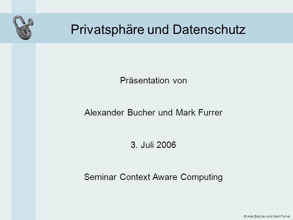 Privatsphäre und Datenschutz © Alex Bucher und Mark Furrer Präsentation von Alexander Bucher und Mark Furrer 3. Juli 2006 Seminar Context Aware Comput