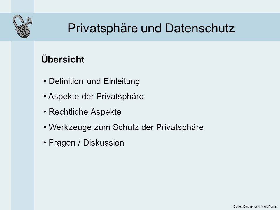 Privatsphäre und Datenschutz Definition 1890: The Individuals Right to be let alone Samuel Warren and Louis Brandeis, The Right to Privacy © Alex Bucher und Mark Furrer 2000: […] the desire by each of us for physical space where we can be free of interruption, intrusion, embarrassment, or accountability and the attempt to control the time and manner of disclosures of personal information about ourselves Robert Ellis Smith, Ben Franklin s Web Site 6 (Sheridan Books 2000)