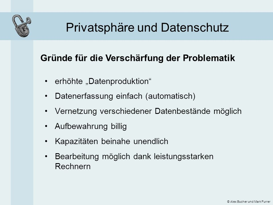 Privatsphäre und Datenschutz Gründe für die Verschärfung der Problematik © Alex Bucher und Mark Furrer erhöhte Datenproduktion Datenerfassung einfach