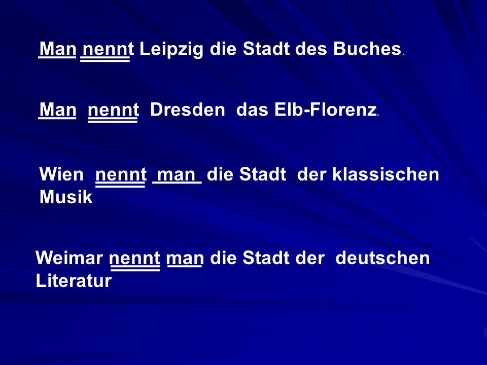 Man nennt Leipzig die Stadt des Buches. Man nennt Dresden das Elb-Florenz. Wien nennt man die Stadt der klassischen Musik Weimar nennt man die Stadt d