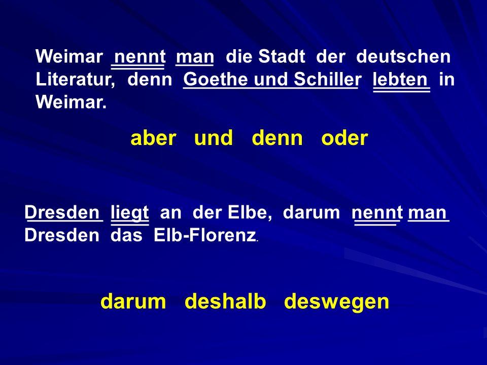 Weimar nennt man die Stadt der deutschen Literatur, denn Goethe und Schiller lebten in Weimar. aber und denn oder Dresden liegt an der Elbe, darum nen