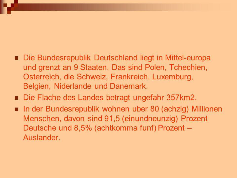 Die Bundesrepublik Deutschland liegt in Mittel-europa und grenzt an 9 Staaten. Das sind Polen, Tchechien, Osterreich, die Schweiz, Frankreich, Luxembu