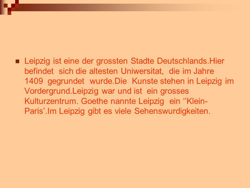 Leipzig ist eine der grossten Stadte Deutschlands.Hier befindet sich die altesten Uniwersitat, die im Jahre 1409 gegrundet wurde.Die Kunste stehen in