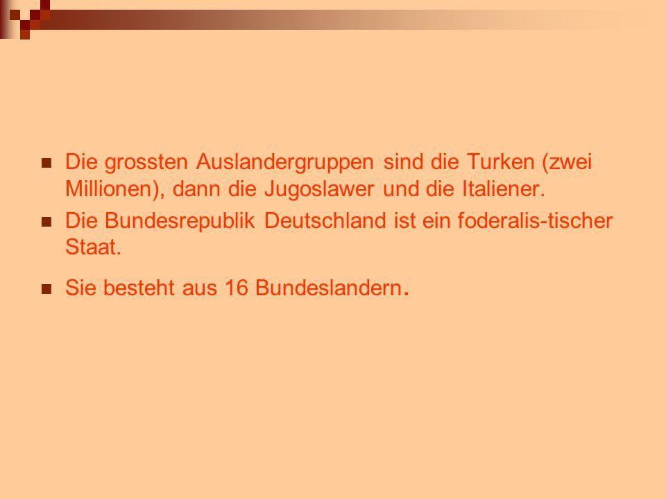 Die grossten Auslandergruppen sind die Turken (zwei Millionen), dann die Jugoslawer und die Italiener. Die Bundesrepublik Deutschland ist ein foderali