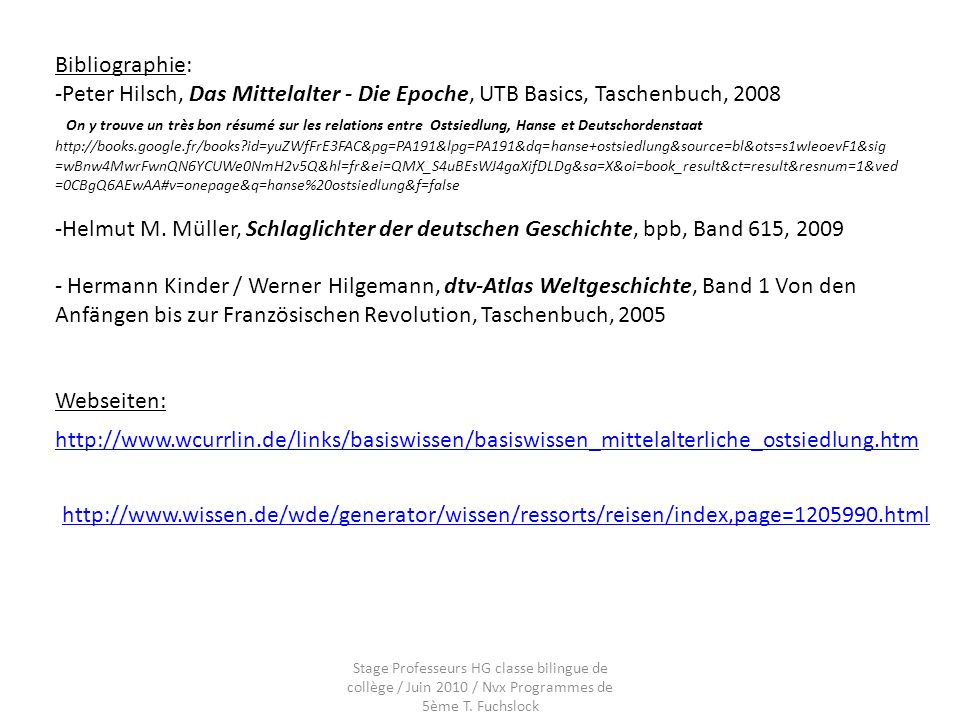 Bibliographie: -Peter Hilsch, Das Mittelalter - Die Epoche, UTB Basics, Taschenbuch, 2008 On y trouve un très bon résumé sur les relations entre Ostsiedlung, Hanse et Deutschordenstaat http://books.google.fr/books?id=yuZWfFrE3FAC&pg=PA191&lpg=PA191&dq=hanse+ostsiedlung&source=bl&ots=s1wIeoevF1&sig =wBnw4MwrFwnQN6YCUWe0NmH2v5Q&hl=fr&ei=QMX_S4uBEsWJ4gaXifDLDg&sa=X&oi=book_result&ct=result&resnum=1&ved =0CBgQ6AEwAA#v=onepage&q=hanse%20ostsiedlung&f=false -Helmut M.
