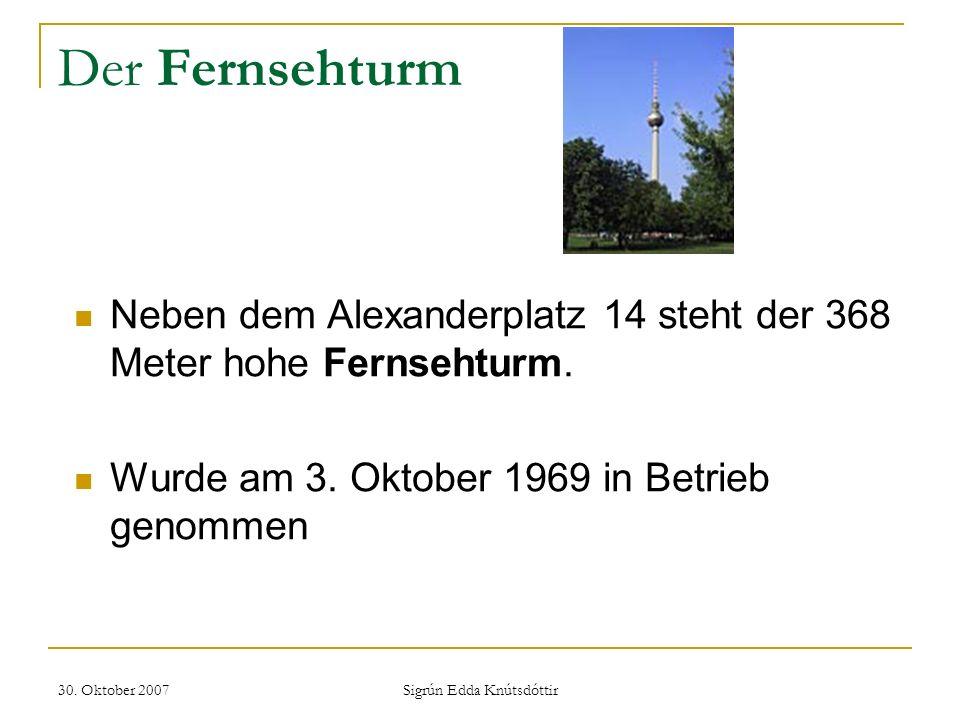 30. Oktober 2007 Sigrún Edda Knútsdóttir Der Fernsehturm Neben dem Alexanderplatz 14 steht der 368 Meter hohe Fernsehturm. Wurde am 3. Oktober 1969 in