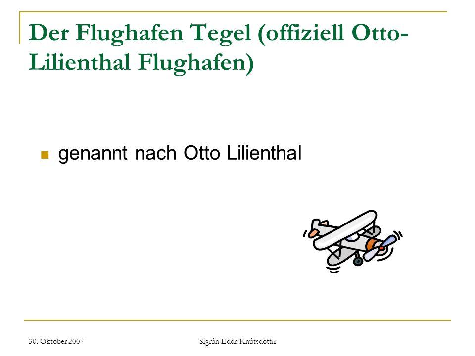 30. Oktober 2007 Sigrún Edda Knútsdóttir Der Flughafen Tegel (offiziell Otto- Lilienthal Flughafen) genannt nach Otto Lilienthal