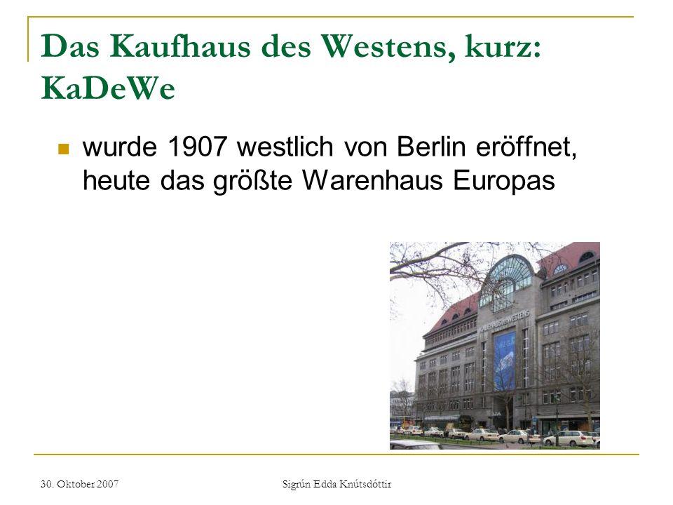 30. Oktober 2007 Sigrún Edda Knútsdóttir Das Kaufhaus des Westens, kurz: KaDeWe wurde 1907 westlich von Berlin eröffnet, heute das größte Warenhaus Eu