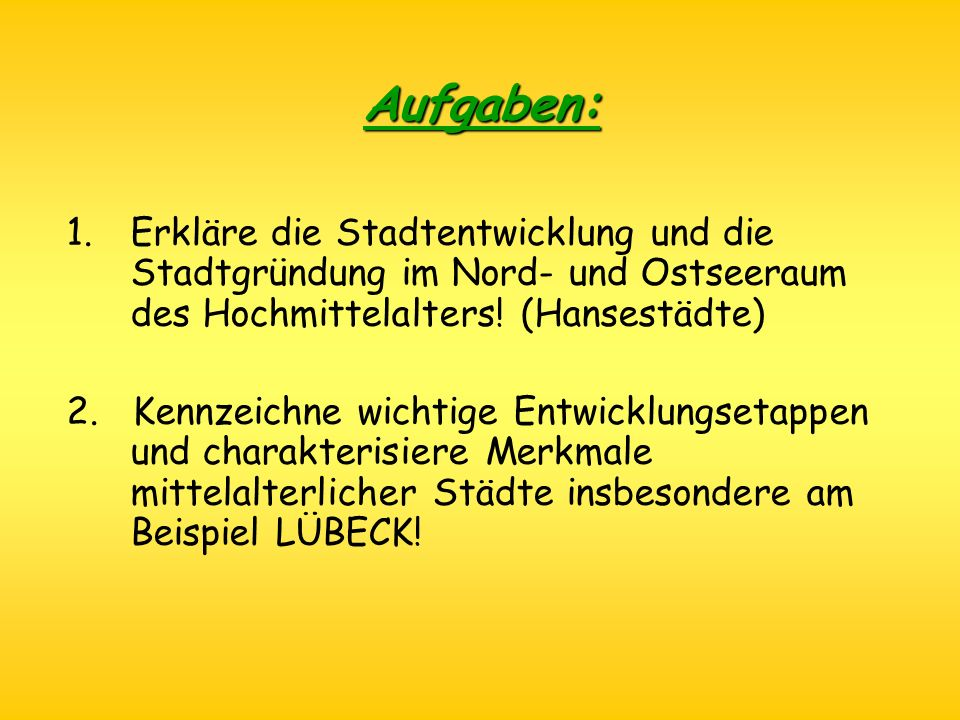 Aufgaben: 1.Erkläre die Stadtentwicklung und die Stadtgründung im Nord- und Ostseeraum des Hochmittelalters! (Hansestädte) 2. Kennzeichne wichtige Ent