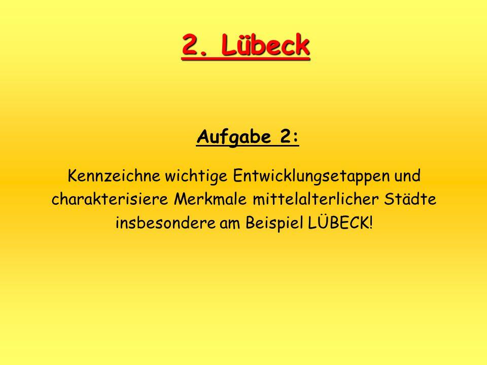 Aufgabe 2: Kennzeichne wichtige Entwicklungsetappen und charakterisiere Merkmale mittelalterlicher Städte insbesondere am Beispiel LÜBECK! 2. Lübeck