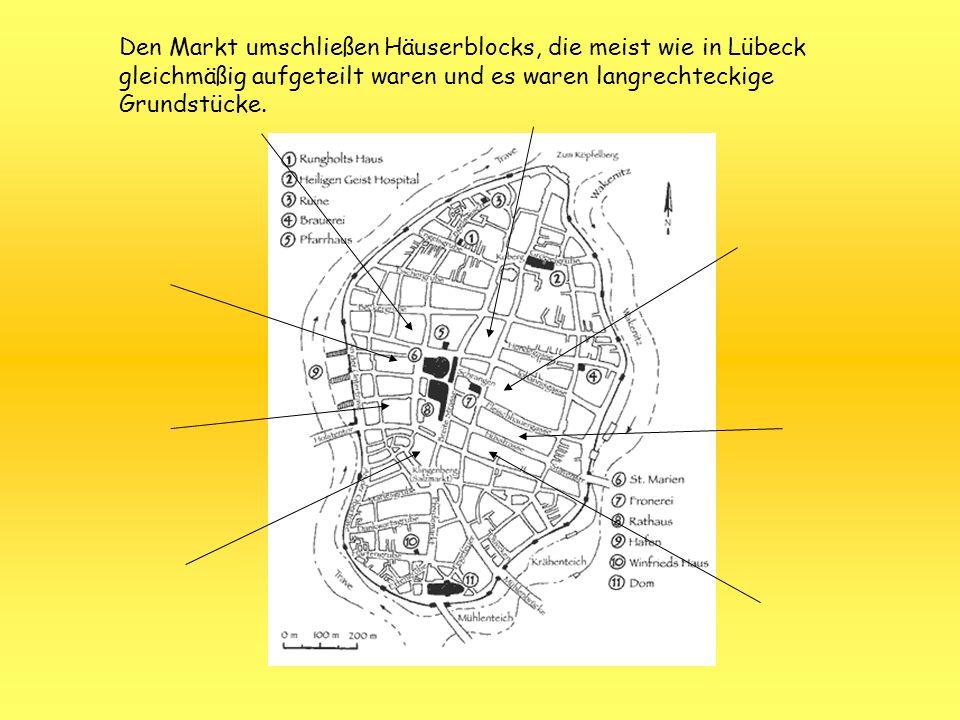 Den Markt umschließen Häuserblocks, die meist wie in Lübeck gleichmäßig aufgeteilt waren und es waren langrechteckige Grundstücke.