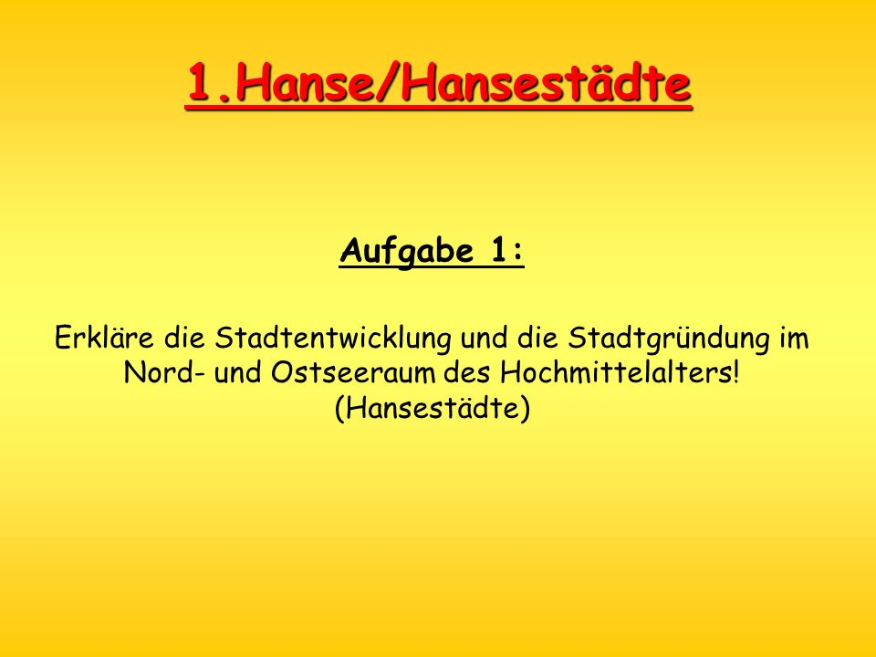 1.Hanse/Hansestädte Aufgabe 1: Erkläre die Stadtentwicklung und die Stadtgründung im Nord- und Ostseeraum des Hochmittelalters! (Hansestädte)