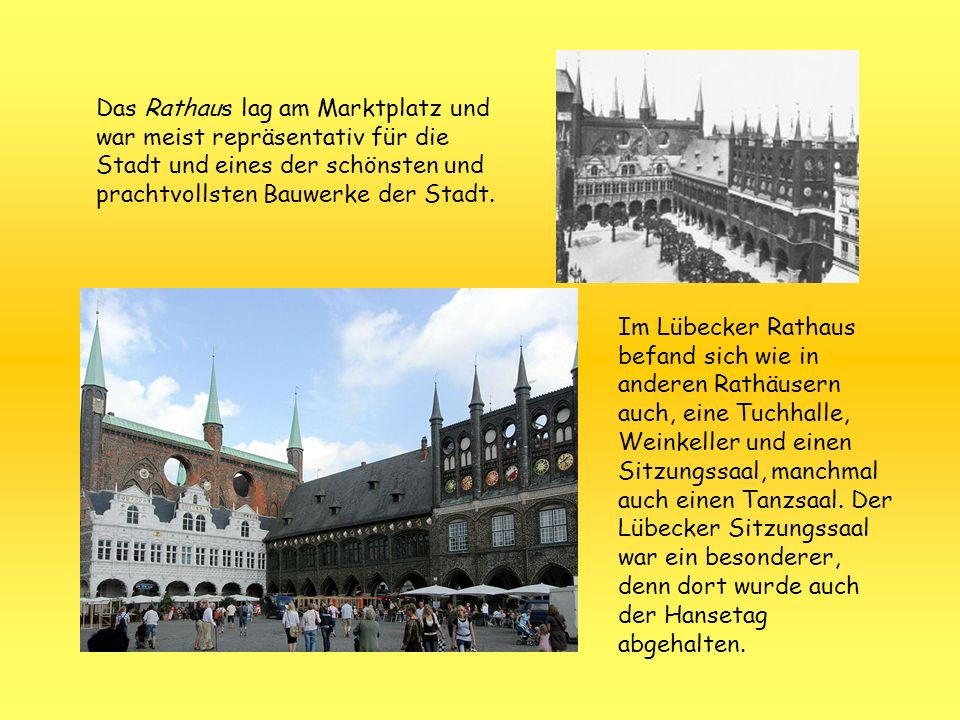 Das Rathaus lag am Marktplatz und war meist repräsentativ für die Stadt und eines der schönsten und prachtvollsten Bauwerke der Stadt. Im Lübecker Rat