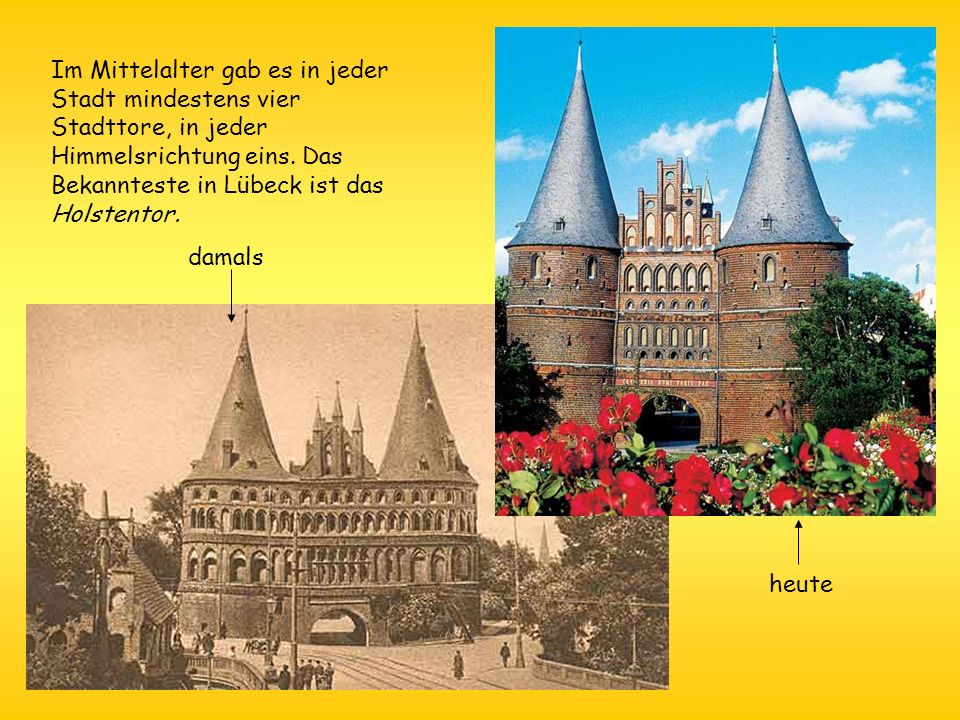 Im Mittelalter gab es in jeder Stadt mindestens vier Stadttore, in jeder Himmelsrichtung eins. Das Bekannteste in Lübeck ist das Holstentor. damals he