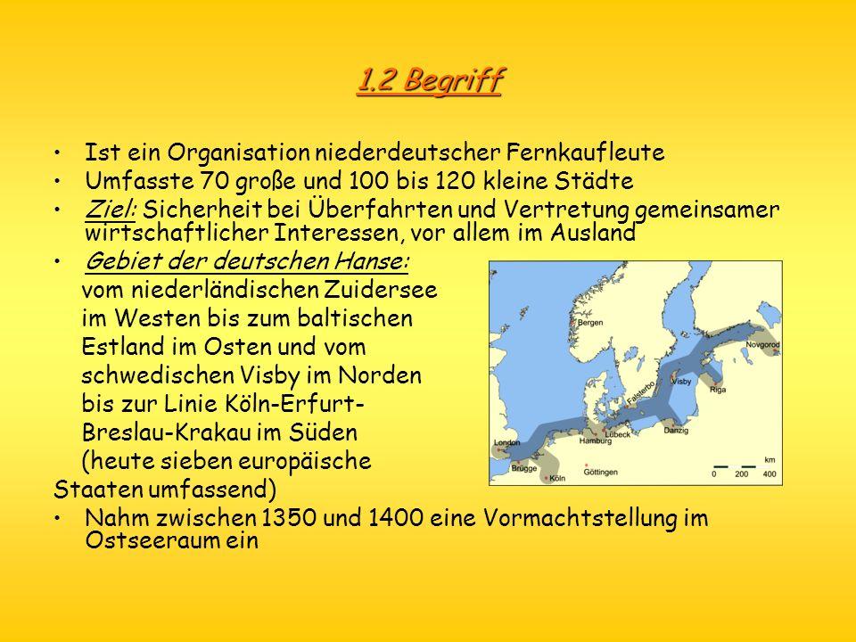 1.2 Begriff Ist ein Organisation niederdeutscher Fernkaufleute Umfasste 70 große und 100 bis 120 kleine Städte Ziel: Sicherheit bei Überfahrten und Ve