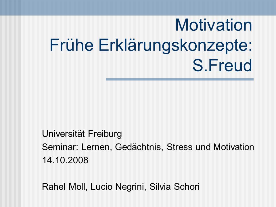 Motivation Frühe Erklärungskonzepte: S.Freud Universität Freiburg Seminar: Lernen, Gedächtnis, Stress und Motivation 14.10.2008 Rahel Moll, Lucio Negr