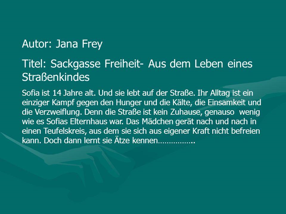 Autor: Jana Frey Titel: Sackgasse Freiheit- Aus dem Leben eines Straßenkindes Sofia ist 14 Jahre alt. Und sie lebt auf der Straße. Ihr Alltag ist ein