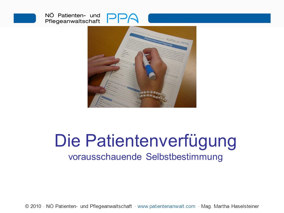 © 2010 · NÖ Patienten- und Pflegeanwaltschaft · www.patientenanwalt.com · Mag. Martha Haselsteiner Die Patientenverfügung vorausschauende Selbstbestim