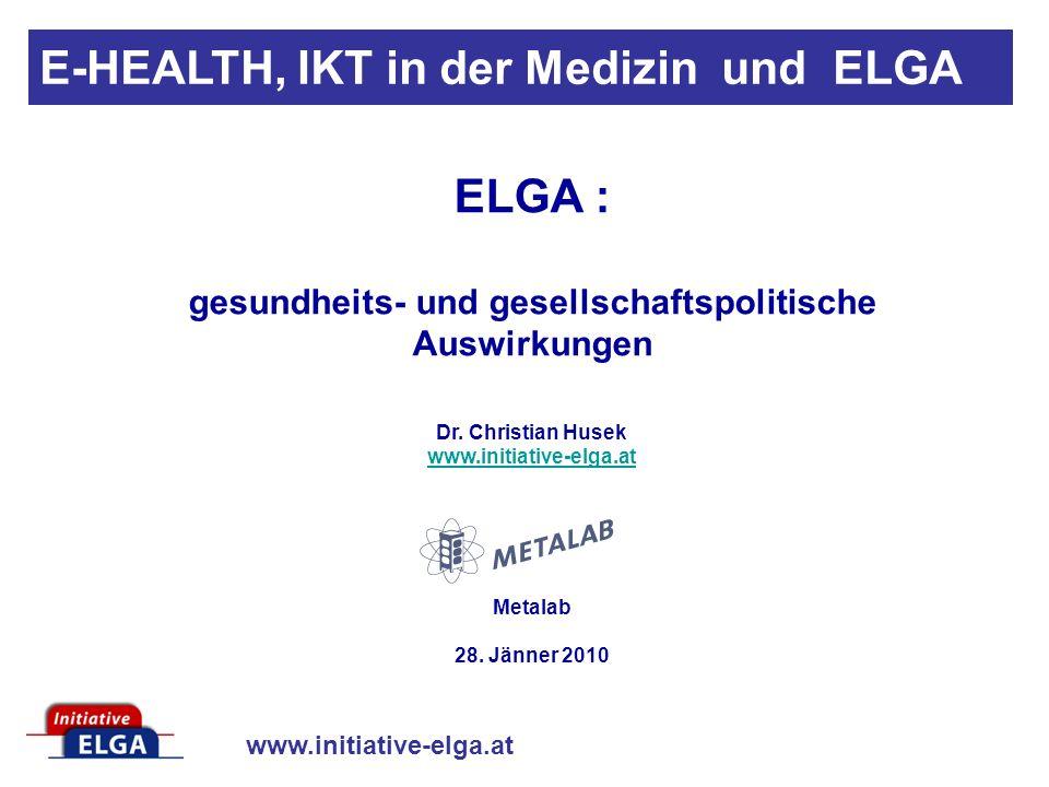 www.initiative-elga.at E-HEALTH, IKT in der Medizin und ELGA ELGA : gesundheits- und gesellschaftspolitische Auswirkungen Dr.