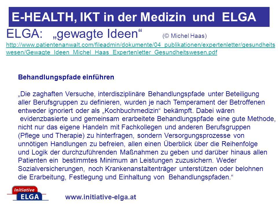 www.initiative-elga.at E-HEALTH, IKT in der Medizin und ELGA ELGA: gewagte Ideen (© Michel Haas) http://www.patientenanwalt.com/fileadmin/dokumente/04_publikationen/expertenletter/gesundheits wesen/Gewagte_Ideen_Michel_Haas_Expertenletter_Gesundheitswesen.pdf http://www.patientenanwalt.com/fileadmin/dokumente/04_publikationen/expertenletter/gesundheits wesen/Gewagte_Ideen_Michel_Haas_Expertenletter_Gesundheitswesen.pdf Behandlungspfade einführen Die zaghaften Versuche, interdisziplinäre Behandlungspfade unter Beteiligung aller Berufsgruppen zu definieren, wurden je nach Temperament der Betroffenen entweder ignoriert oder als Kochbuchmedizin bekämpft.