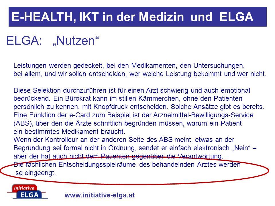 www.initiative-elga.at E-HEALTH, IKT in der Medizin und ELGA ELGA: Nutzen Leistungen werden gedeckelt, bei den Medikamenten, den Untersuchungen, bei allem, und wir sollen entscheiden, wer welche Leistung bekommt und wer nicht.