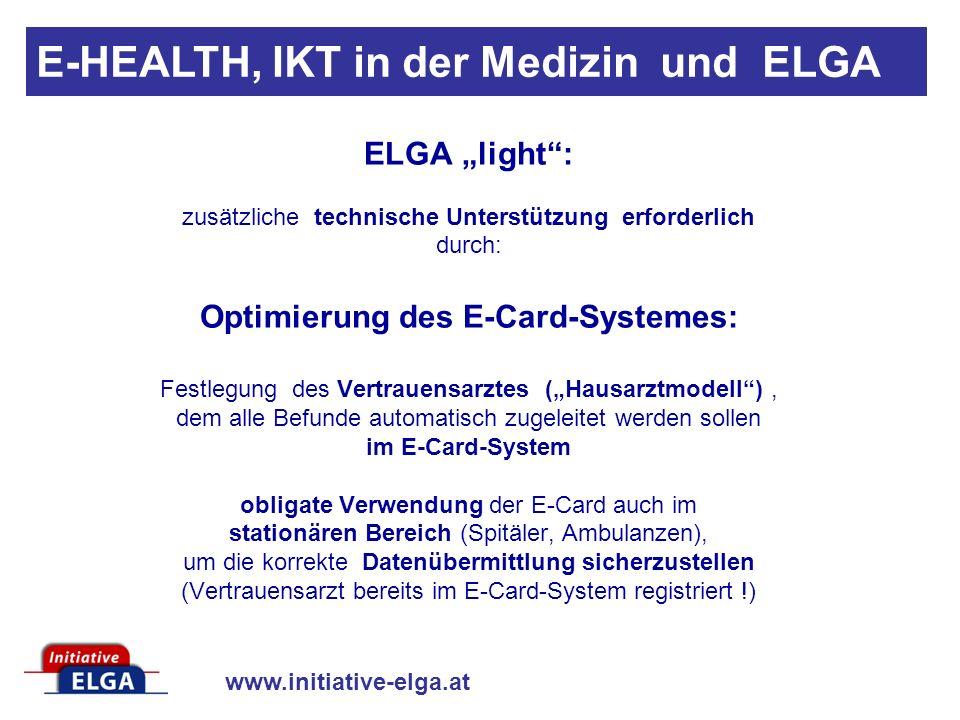 www.initiative-elga.at E-HEALTH, IKT in der Medizin und ELGA ELGA light: zusätzliche technische Unterstützung erforderlich durch: Optimierung des E-Card-Systemes: Festlegung des Vertrauensarztes (Hausarztmodell), dem alle Befunde automatisch zugeleitet werden sollen im E-Card-System obligate Verwendung der E-Card auch im stationären Bereich (Spitäler, Ambulanzen), um die korrekte Datenübermittlung sicherzustellen (Vertrauensarzt bereits im E-Card-System registriert !)