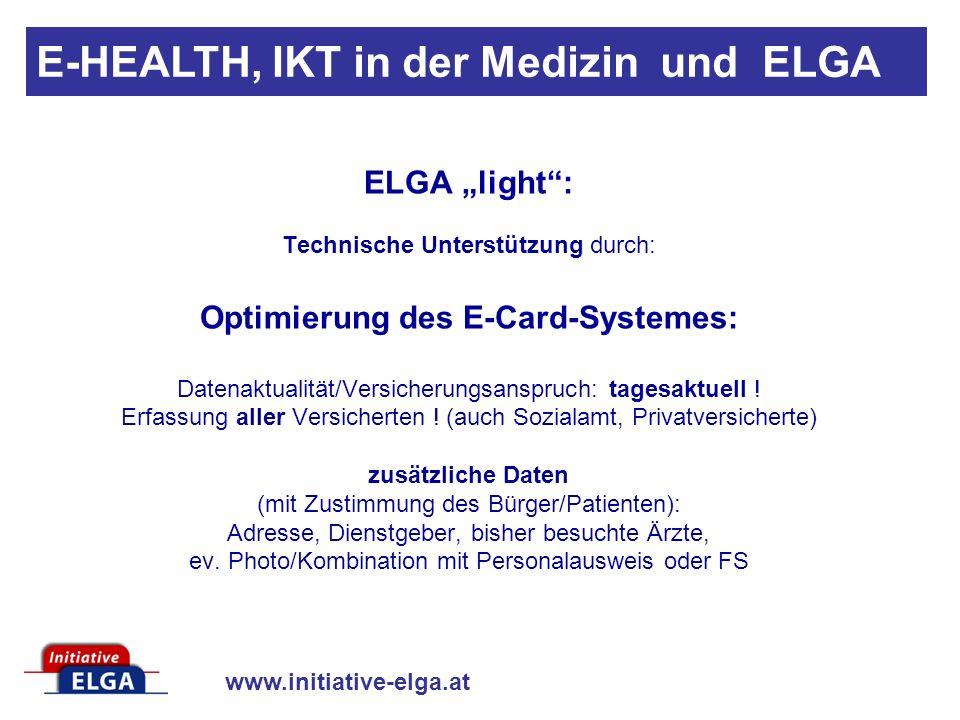 www.initiative-elga.at E-HEALTH, IKT in der Medizin und ELGA ELGA light: Technische Unterstützung durch: Optimierung des E-Card-Systemes: Datenaktualität/Versicherungsanspruch: tagesaktuell .