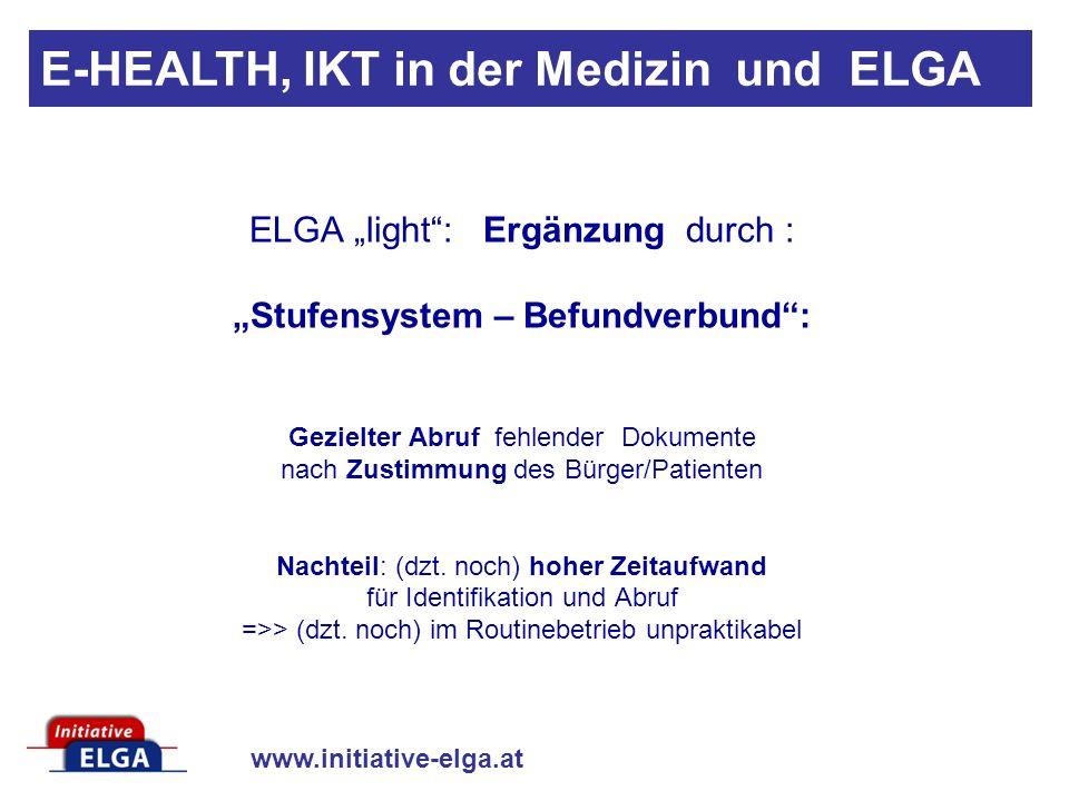 www.initiative-elga.at E-HEALTH, IKT in der Medizin und ELGA ELGA light: Ergänzung durch : Stufensystem – Befundverbund: Gezielter Abruf fehlender Dokumente nach Zustimmung des Bürger/Patienten Nachteil: (dzt.