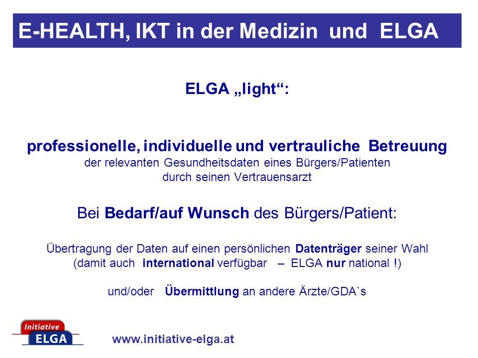 www.initiative-elga.at E-HEALTH, IKT in der Medizin und ELGA ELGA light: professionelle, individuelle und vertrauliche Betreuung der relevanten Gesundheitsdaten eines Bürgers/Patienten durch seinen Vertrauensarzt Bei Bedarf/auf Wunsch des Bürgers/Patient: Übertragung der Daten auf einen persönlichen Datenträger seiner Wahl (damit auch international verfügbar – ELGA nur national !) und/oder Übermittlung an andere Ärzte/GDA`s