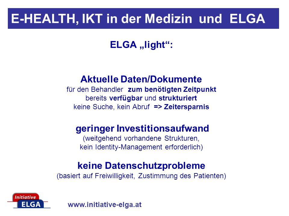 www.initiative-elga.at E-HEALTH, IKT in der Medizin und ELGA ELGA light: Aktuelle Daten/Dokumente für den Behandler zum benötigten Zeitpunkt bereits verfügbar und strukturiert keine Suche, kein Abruf => Zeitersparnis geringer Investitionsaufwand (weitgehend vorhandene Strukturen, kein Identity-Management erforderlich) keine Datenschutzprobleme (basiert auf Freiwilligkeit, Zustimmung des Patienten)